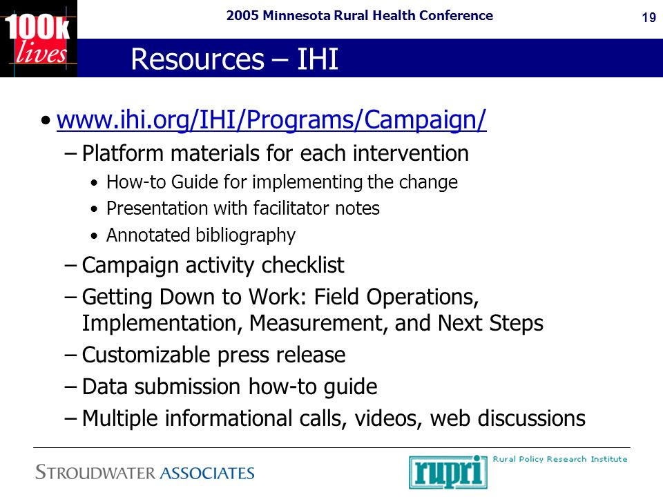 2005 Minnesota Rural Health Conference 19 Resources – IHI www.ihi.org/IHI/Programs/Campaign/ –Platform materials for each intervention How-to Guide for implementing the change Presentation with facilitator notes Annotated bibliography –Campaign activity checklist –Getting Down to Work: Field Operations, Implementation, Measurement, and Next Steps –Customizable press release –Data submission how-to guide –Multiple informational calls, videos, web discussions