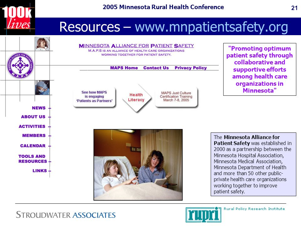 2005 Minnesota Rural Health Conference 21 Resources – www.mnpatientsafety.org The Minnesota Alliance for Patient Safety was established in 2000 as a partnership between the Minnesota Hospital Association, Minnesota Medical Association, Minnesota Department of Health and more than 50 other public- private health care organizations working together to improve patient safety.