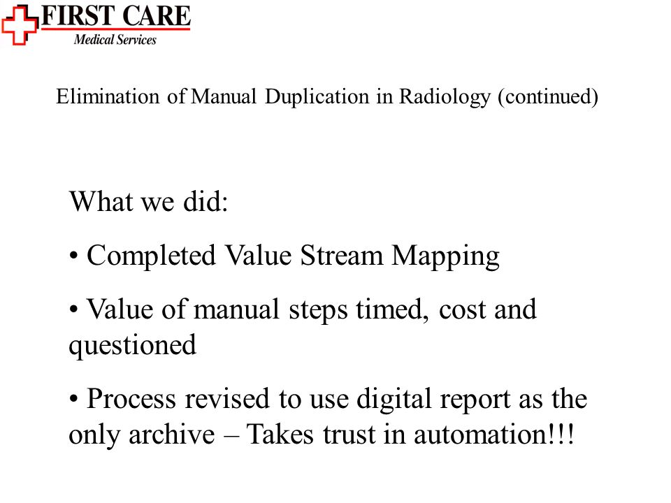 Elimination of Manual Duplication in Radiology (continued) What we did: Completed Value Stream Mapping Value of manual steps timed, cost and questioned Process revised to use digital report as the only archive – Takes trust in automation!!!