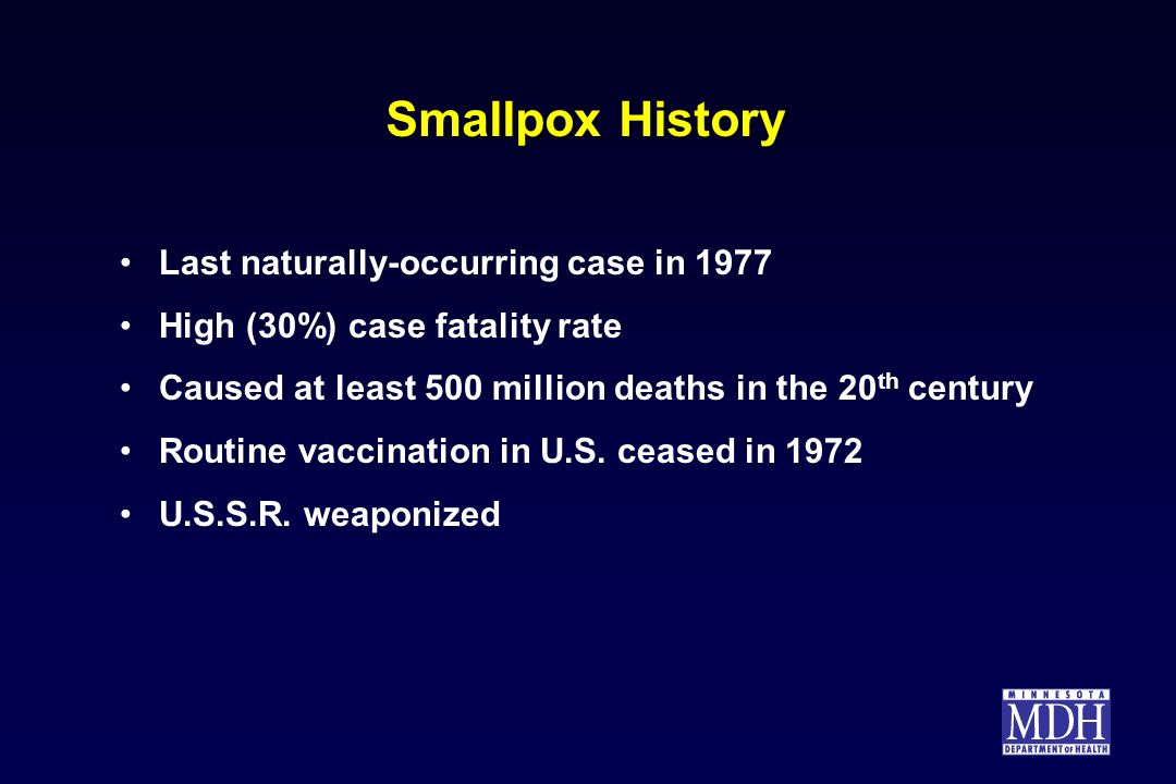 Smallpox History Last naturally-occurring case in 1977 High (30%) case fatality rate Caused at least 500 million deaths in the 20 th century Routine v