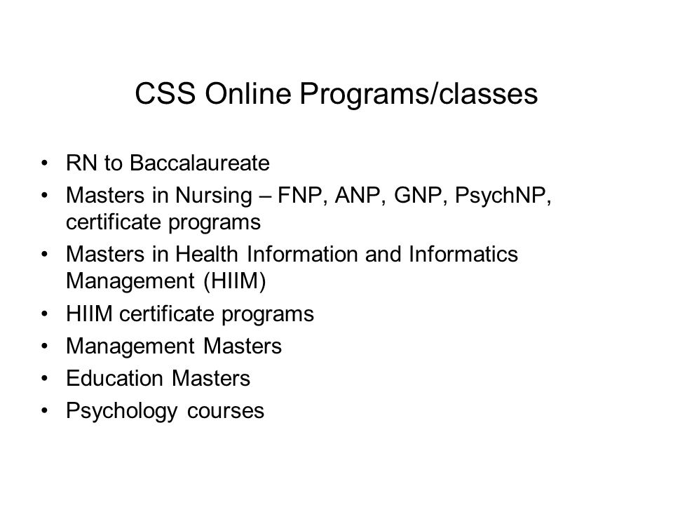 CSS Online Programs/classes RN to Baccalaureate Masters in Nursing – FNP, ANP, GNP, PsychNP, certificate programs Masters in Health Information and Informatics Management (HIIM) HIIM certificate programs Management Masters Education Masters Psychology courses