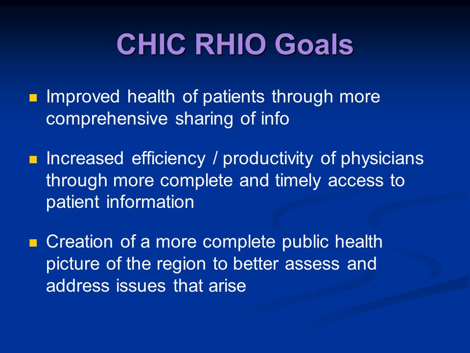 CHIC RHIO Goals Improved health of patients through more comprehensive sharing of info Increased efficiency / productivity of physicians through more