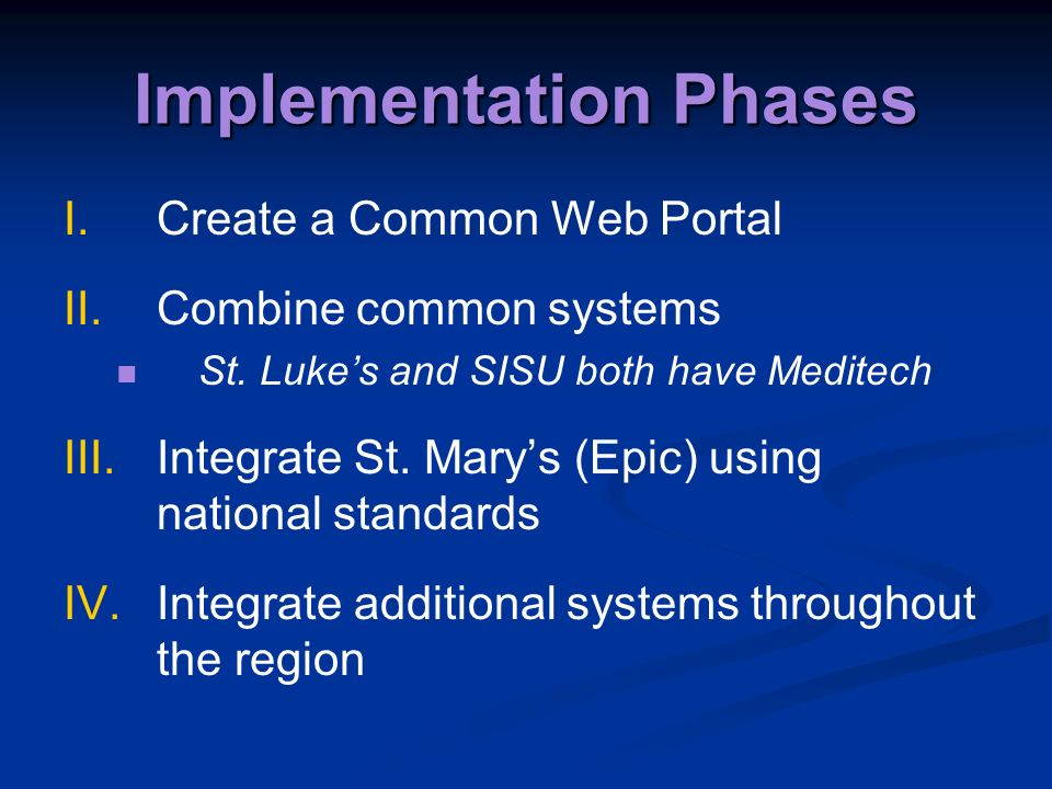 Implementation Phases I.Create a Common Web Portal II.Combine common systems St. Lukes and SISU both have Meditech III.Integrate St. Marys (Epic) usin