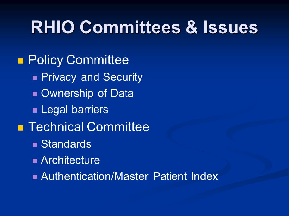 RHIO Committees & Issues Policy Committee Privacy and Security Ownership of Data Legal barriers Technical Committee Standards Architecture Authenticat