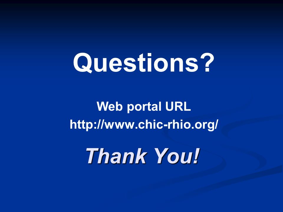 Thank You! Questions? Web portal URL http://www.chic-rhio.org/