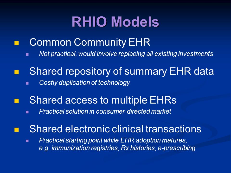 RHIO Models Common Community EHR Not practical, would involve replacing all existing investments Shared repository of summary EHR data Costly duplicat