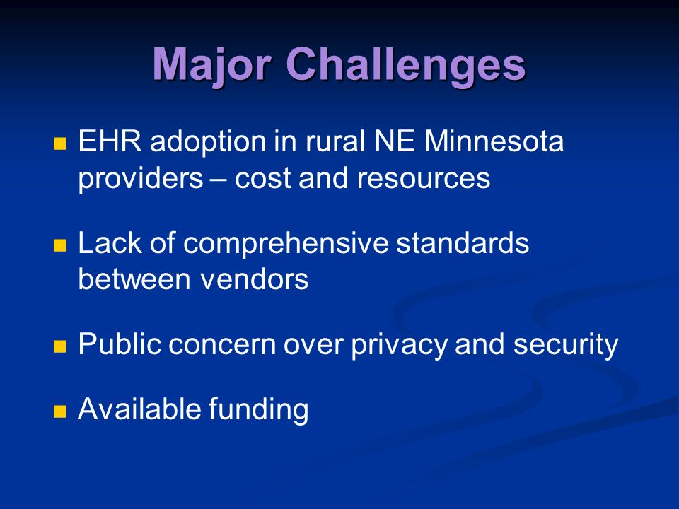 Major Challenges EHR adoption in rural NE Minnesota providers – cost and resources Lack of comprehensive standards between vendors Public concern over