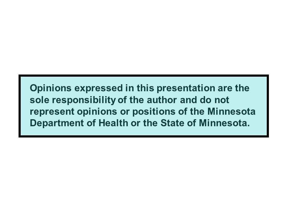 Opinions expressed in this presentation are the sole responsibility of the author and do not represent opinions or positions of the Minnesota Department of Health or the State of Minnesota.