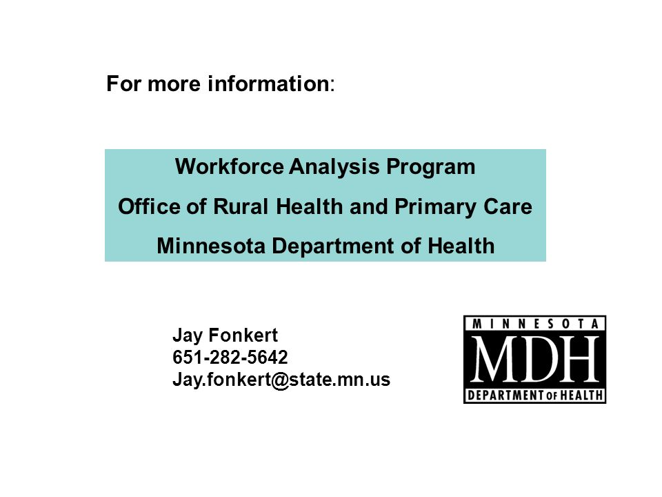 Workforce Analysis Program Office of Rural Health and Primary Care Minnesota Department of Health Jay Fonkert For more information: