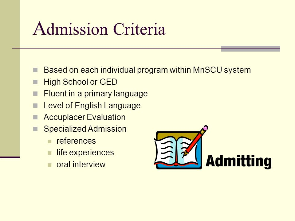 A dmission Criteria Based on each individual program within MnSCU system High School or GED Fluent in a primary language Level of English Language Acc