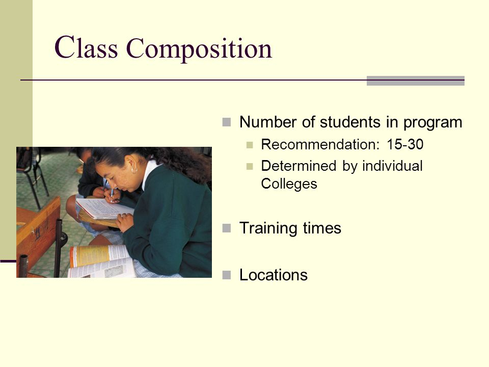 C lass Composition Number of students in program Recommendation: 15-30 Determined by individual Colleges Training times Locations