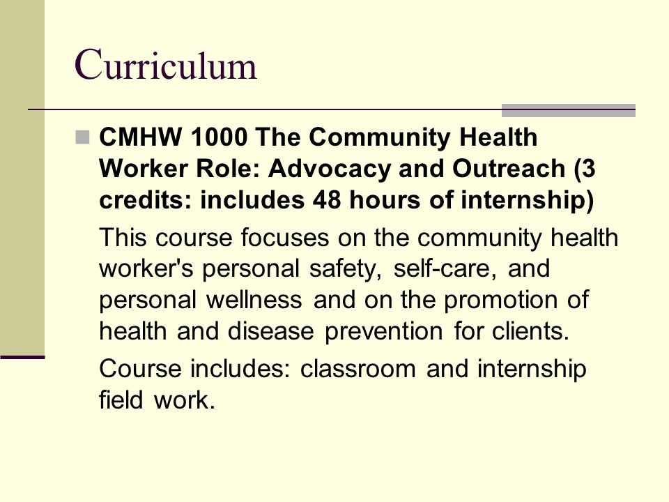 C urriculum CMHW 1000 The Community Health Worker Role: Advocacy and Outreach (3 credits: includes 48 hours of internship) This course focuses on the