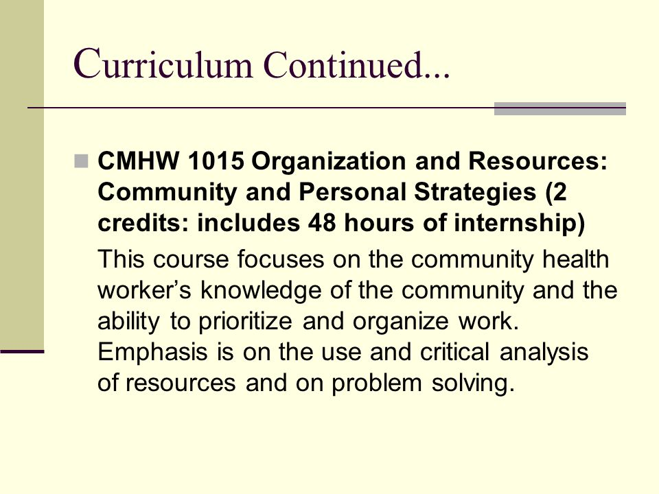 C urriculum Continued... CMHW 1015 Organization and Resources: Community and Personal Strategies (2 credits: includes 48 hours of internship) This cou