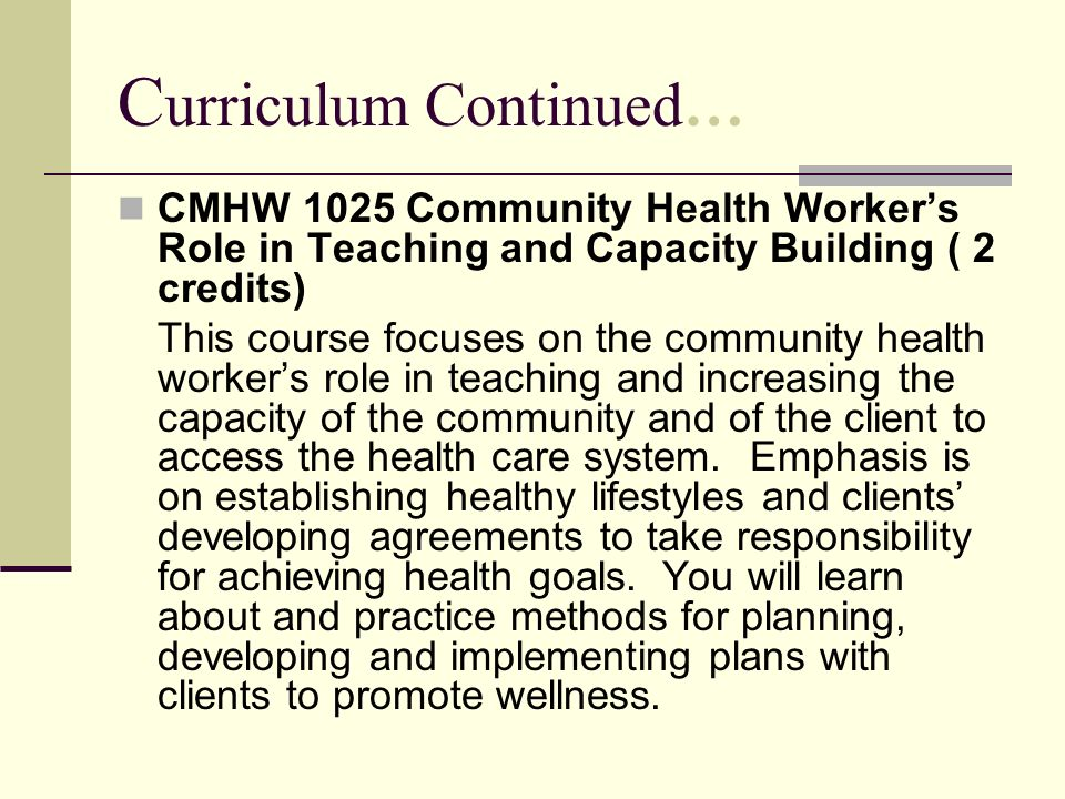 C urriculum Continued… CMHW 1025 Community Health Workers Role in Teaching and Capacity Building ( 2 credits) This course focuses on the community hea