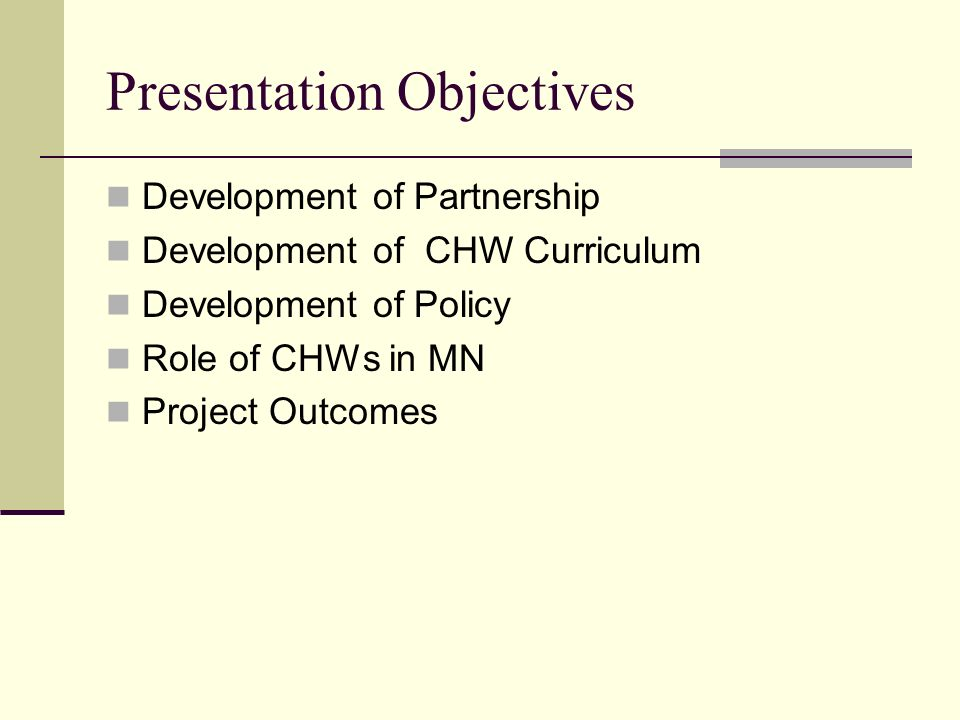 Presentation Objectives Development of Partnership Development of CHW Curriculum Development of Policy Role of CHWs in MN Project Outcomes