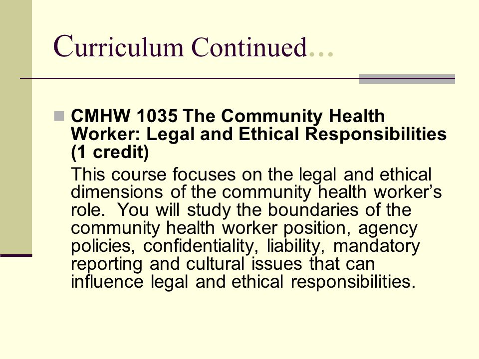 C urriculum Continued… CMHW 1035 The Community Health Worker: Legal and Ethical Responsibilities (1 credit) This course focuses on the legal and ethic