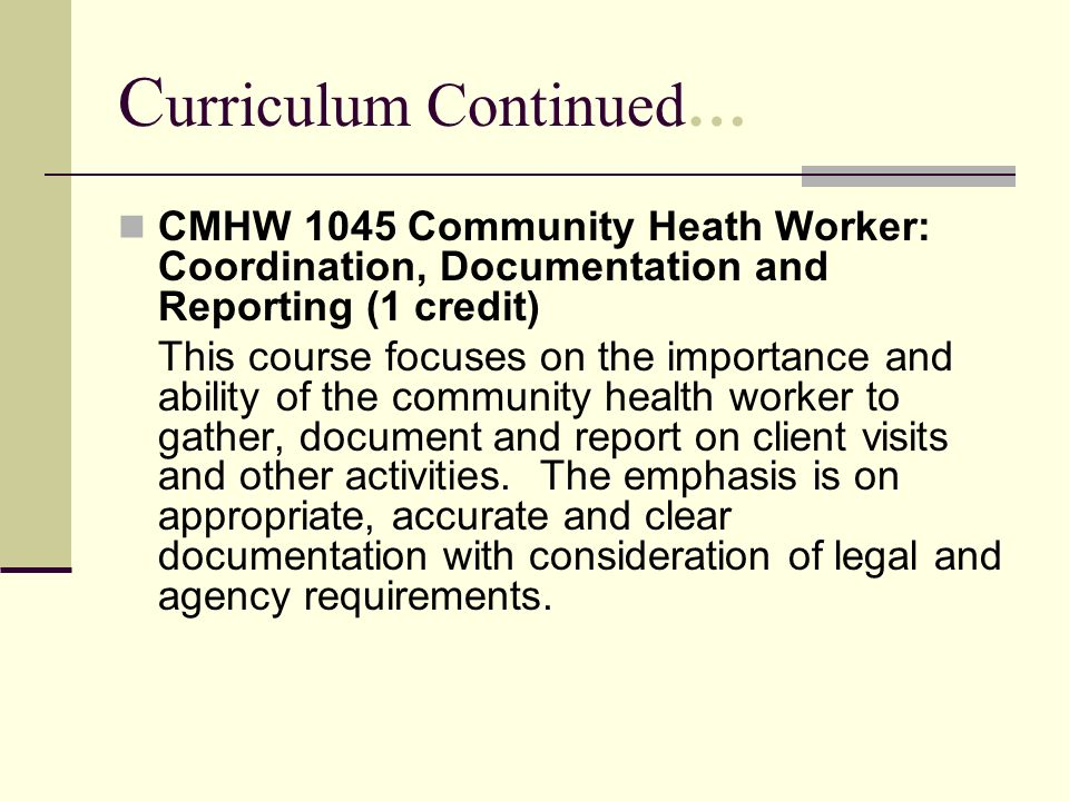 C urriculum Continued… CMHW 1045 Community Heath Worker: Coordination, Documentation and Reporting (1 credit) This course focuses on the importance an