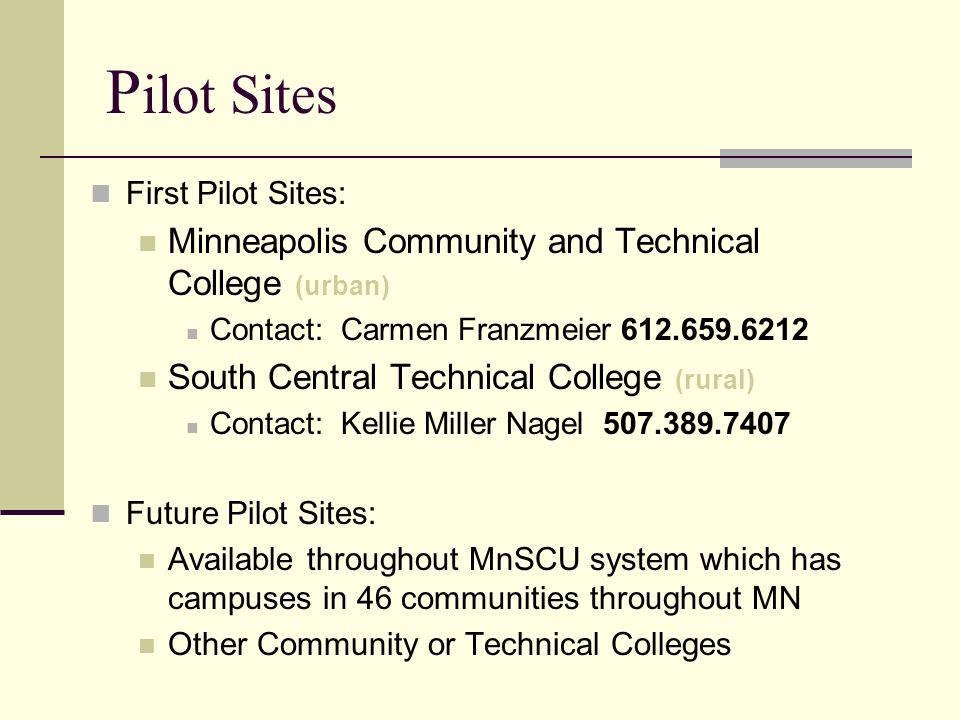 P ilot Sites First Pilot Sites: Minneapolis Community and Technical College (urban) Contact: Carmen Franzmeier 612.659.6212 South Central Technical Co