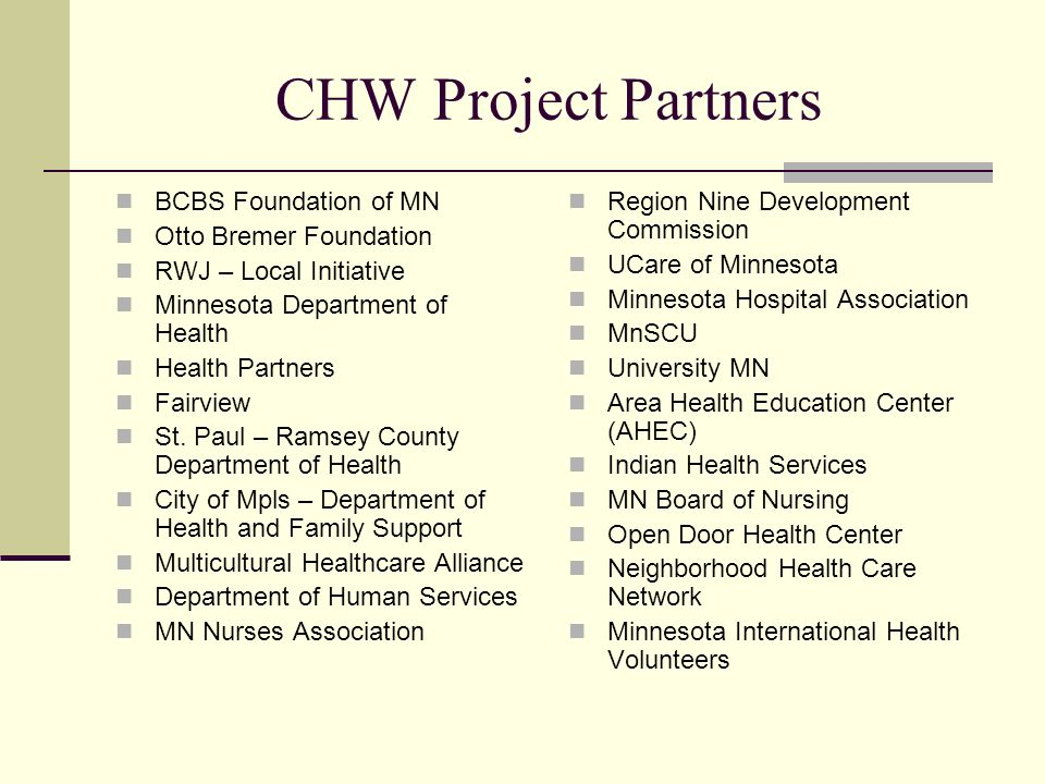 CHW Project Partners BCBS Foundation of MN Otto Bremer Foundation RWJ – Local Initiative Minnesota Department of Health Health Partners Fairview St. P