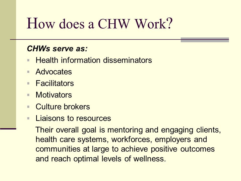 H ow does a CHW Work ? CHWs serve as: Health information disseminators Advocates Facilitators Motivators Culture brokers Liaisons to resources Their o