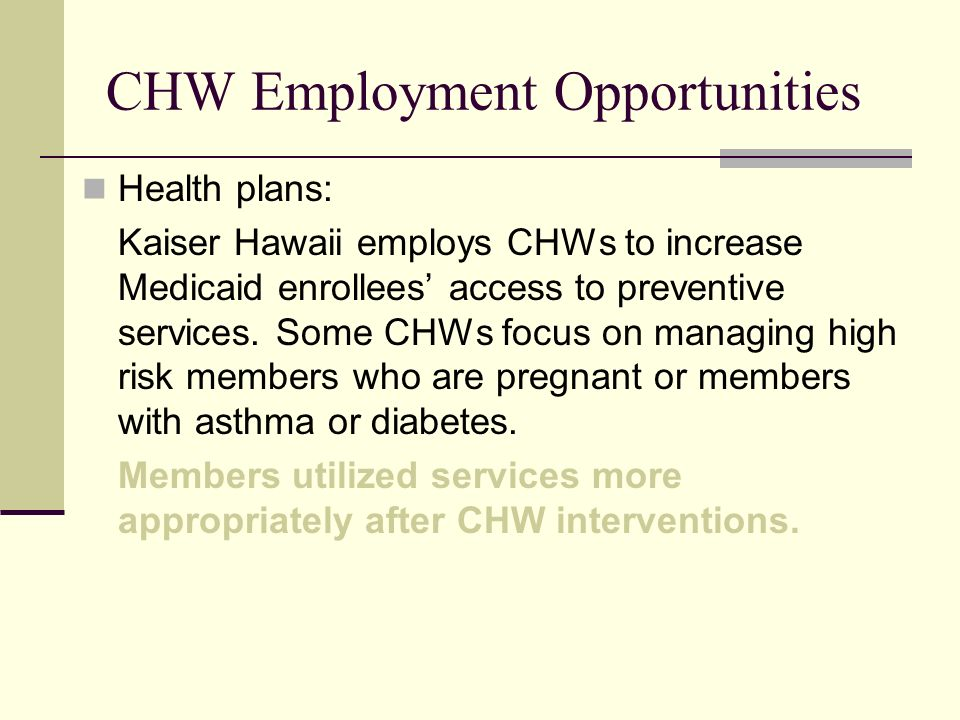 CHW Employment Opportunities Health plans: Kaiser Hawaii employs CHWs to increase Medicaid enrollees access to preventive services. Some CHWs focus on
