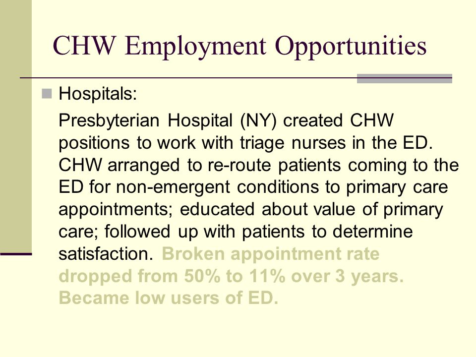 CHW Employment Opportunities Hospitals: Presbyterian Hospital (NY) created CHW positions to work with triage nurses in the ED. CHW arranged to re-rout