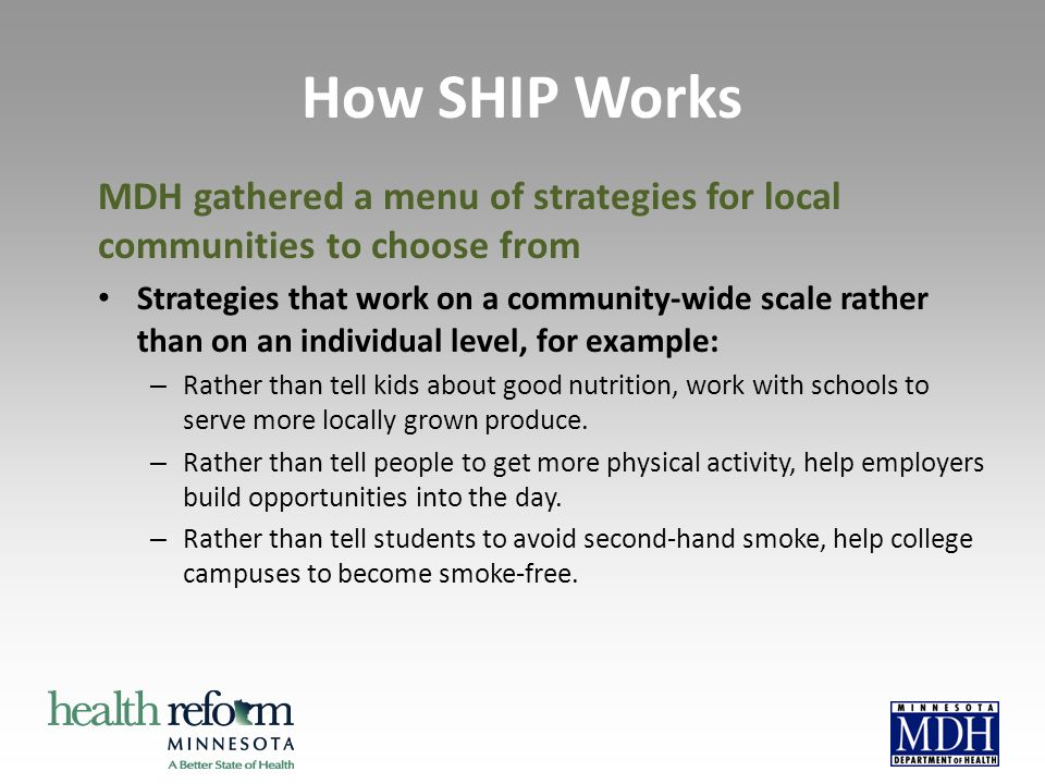 MDH gathered a menu of strategies for local communities to choose from Strategies that work on a community-wide scale rather than on an individual level, for example: – Rather than tell kids about good nutrition, work with schools to serve more locally grown produce.