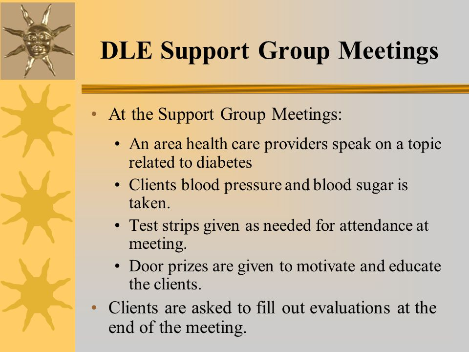 DLE Support Group Meetings At the Support Group Meetings: An area health care providers speak on a topic related to diabetes Clients blood pressure and blood sugar is taken.