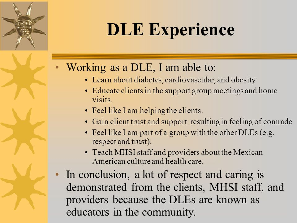 DLE Experience Working as a DLE, I am able to: Learn about diabetes, cardiovascular, and obesity Educate clients in the support group meetings and home visits.