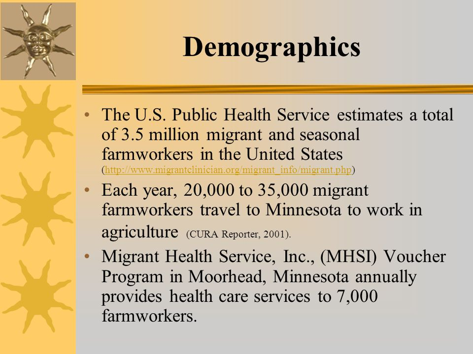 Demographics The U.S. Public Health Service estimates a total of 3.5 million migrant and seasonal farmworkers in the United States (http://www.migrant