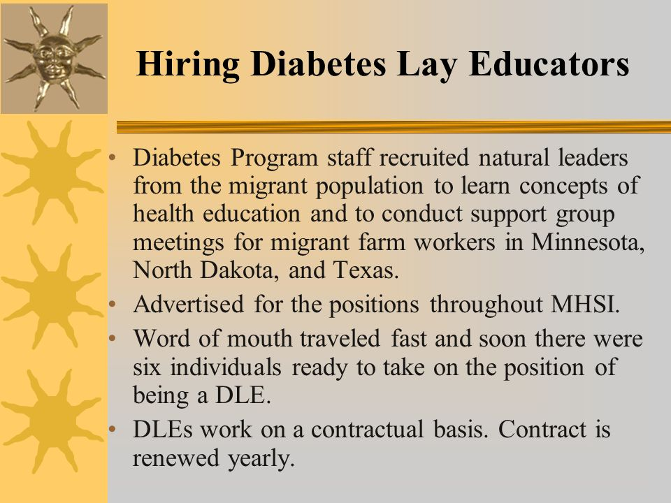 Hiring Diabetes Lay Educators Diabetes Program staff recruited natural leaders from the migrant population to learn concepts of health education and to conduct support group meetings for migrant farm workers in Minnesota, North Dakota, and Texas.
