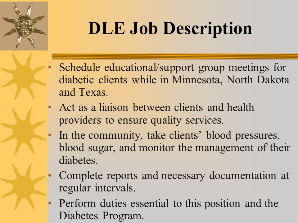 DLE Job Description Schedule educational/support group meetings for diabetic clients while in Minnesota, North Dakota and Texas.