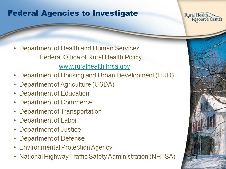 Department of Health and Human Services - Federal Office of Rural Health Policy www.ruralhealth.hrsa.gov Department of Housing and Urban Development (HUD) Department of Agriculture (USDA) Department of Education Department of Commerce Department of Transportation Department of Labor Department of Justice Department of Defense Environmental Protection Agency National Highway Traffic Safety Administration (NHTSA) Federal Agencies to Investigate