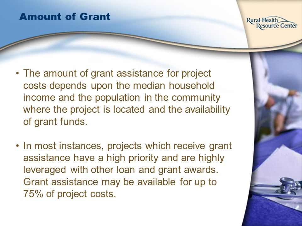 Amount of Grant The amount of grant assistance for project costs depends upon the median household income and the population in the community where the project is located and the availability of grant funds.