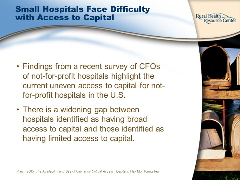 Small Hospitals Face Difficulty with Access to Capital Findings from a recent survey of CFOs of not-for-profit hospitals highlight the current uneven access to capital for not- for-profit hospitals in the U.S.