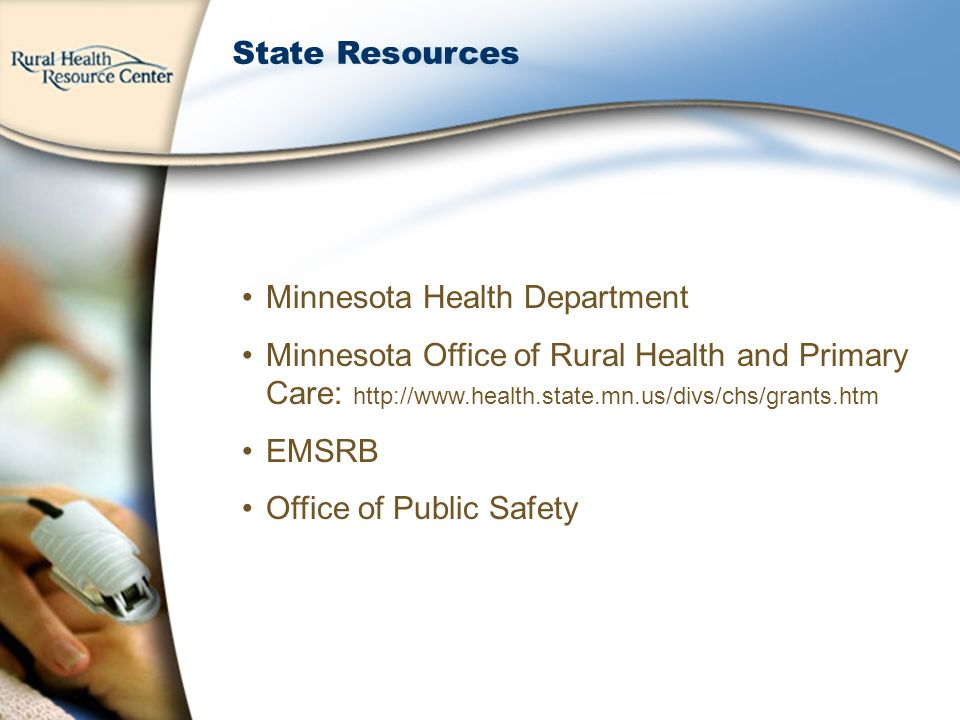 State Resources Minnesota Health Department Minnesota Office of Rural Health and Primary Care: http://www.health.state.mn.us/divs/chs/grants.htm EMSRB Office of Public Safety