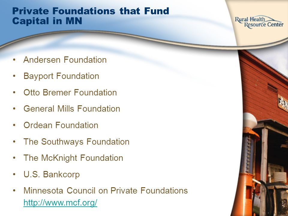 Private Foundations that Fund Capital in MN Andersen Foundation Bayport Foundation Otto Bremer Foundation General Mills Foundation Ordean Foundation The Southways Foundation The McKnight Foundation U.S.