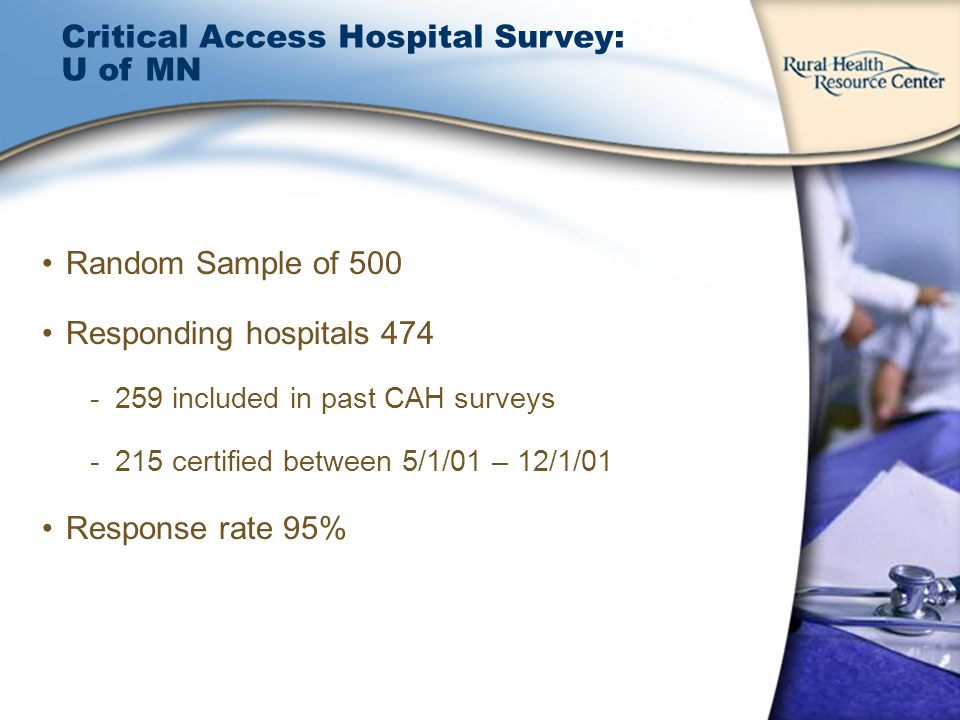 Critical Access Hospital Survey: U of MN Random Sample of 500 Responding hospitals 474 -259 included in past CAH surveys -215 certified between 5/1/01 – 12/1/01 Response rate 95%