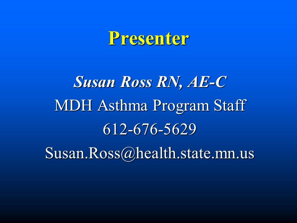 Presenter Susan Ross RN, AE-C MDH Asthma Program Staff 612-676-5629Susan.Ross@health.state.mn.us