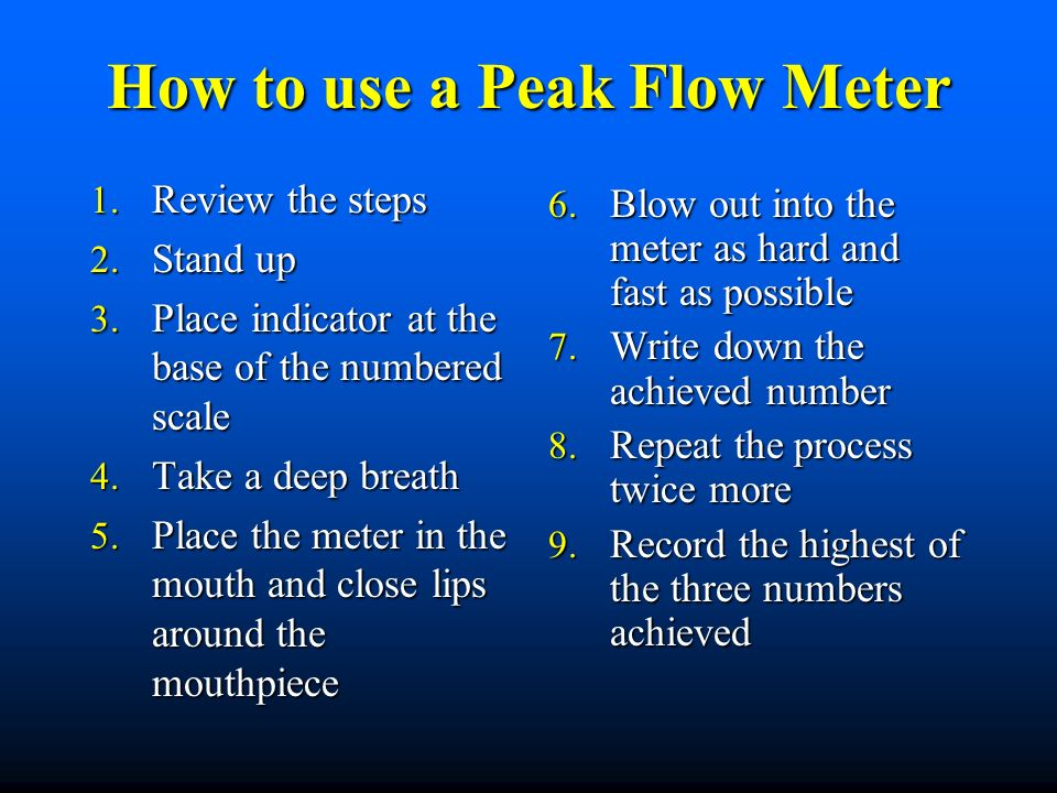 How to use a Peak Flow Meter 1. Review the steps 2. Stand up 3. Place indicator at the base of the numbered scale 4. Take a deep breath 5. Place the m