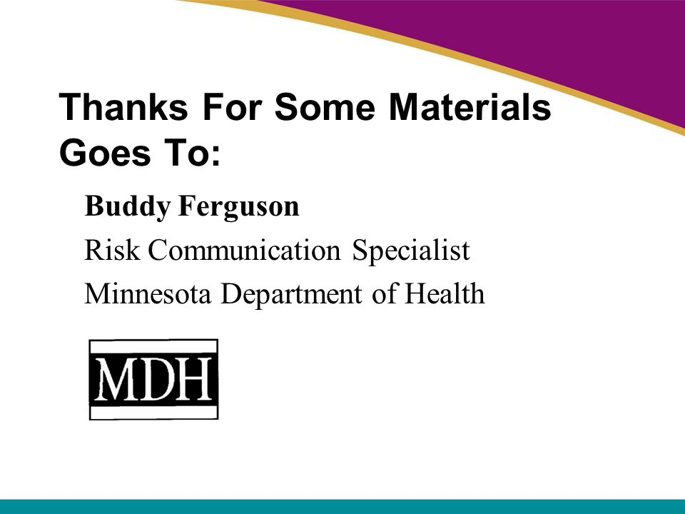 Thanks For Some Materials Goes To: Buddy Ferguson Risk Communication Specialist Minnesota Department of Health