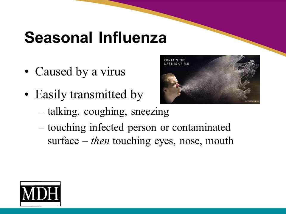 Seasonal Influenza Caused by a virus Easily transmitted by –talking, coughing, sneezing –touching infected person or contaminated surface – then touch