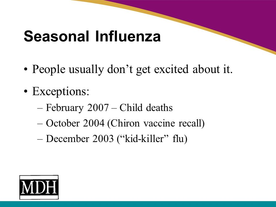 Seasonal Influenza People usually dont get excited about it. Exceptions: –February 2007 – Child deaths –October 2004 (Chiron vaccine recall) –December