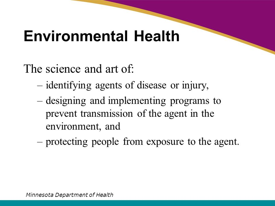 Environmental Health The science and art of: –identifying agents of disease or injury, –designing and implementing programs to prevent transmission of