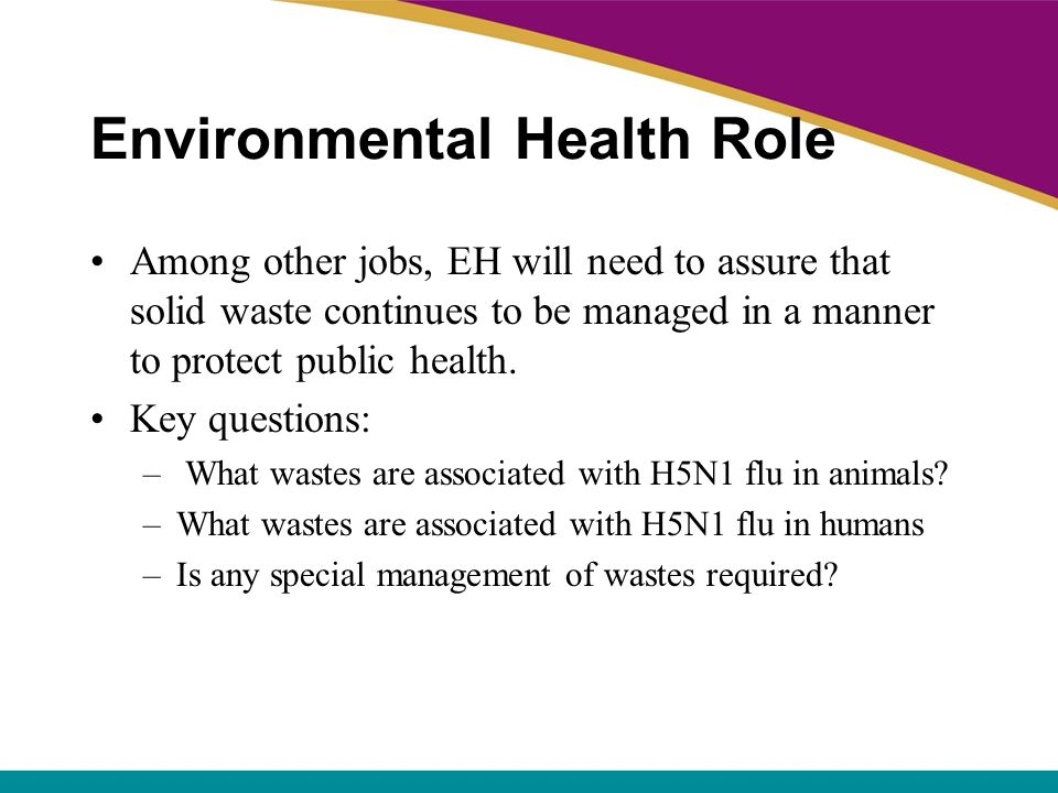Environmental Health Role Among other jobs, EH will need to assure that solid waste continues to be managed in a manner to protect public health. Key