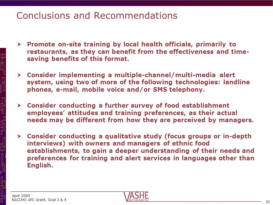 61 April 2005 NACCHO APC Grant, Goal 3 & 4 Conclusions and Recommendations Develop materials to be used across all geographic areas, as food establishment in all locales demonstrate similar patterns in relation to emergency preparedness and use of training formats.