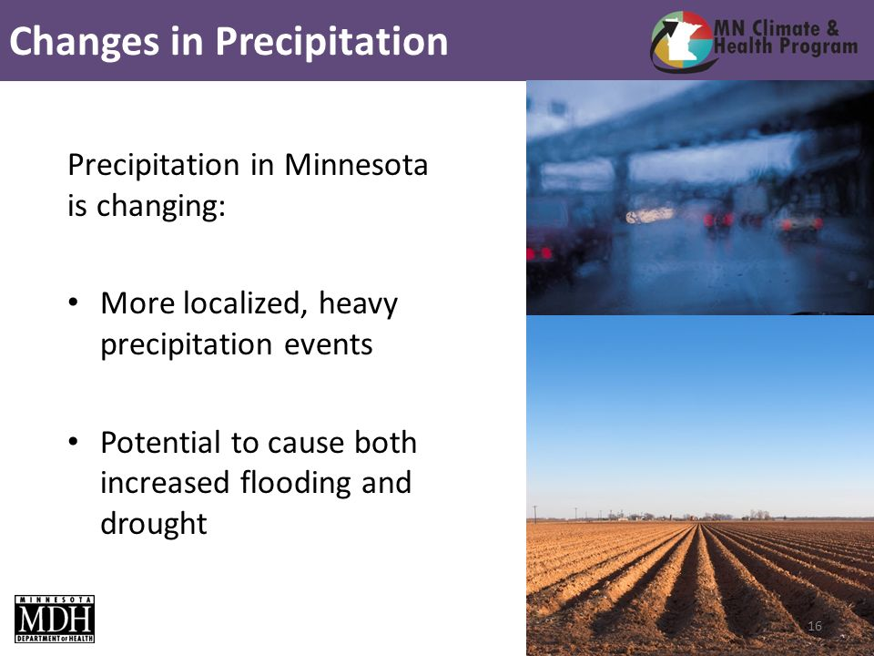 Precipitation in Minnesota is changing: More localized, heavy precipitation events Potential to cause both increased flooding and drought Changes in Precipitation 16