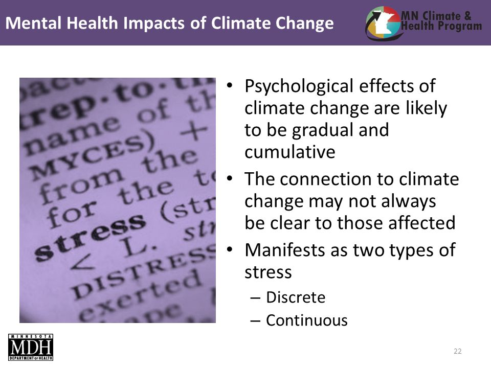 Psychological effects of climate change are likely to be gradual and cumulative The connection to climate change may not always be clear to those affected Manifests as two types of stress – Discrete – Continuous Mental Health Impacts of Climate Change 22