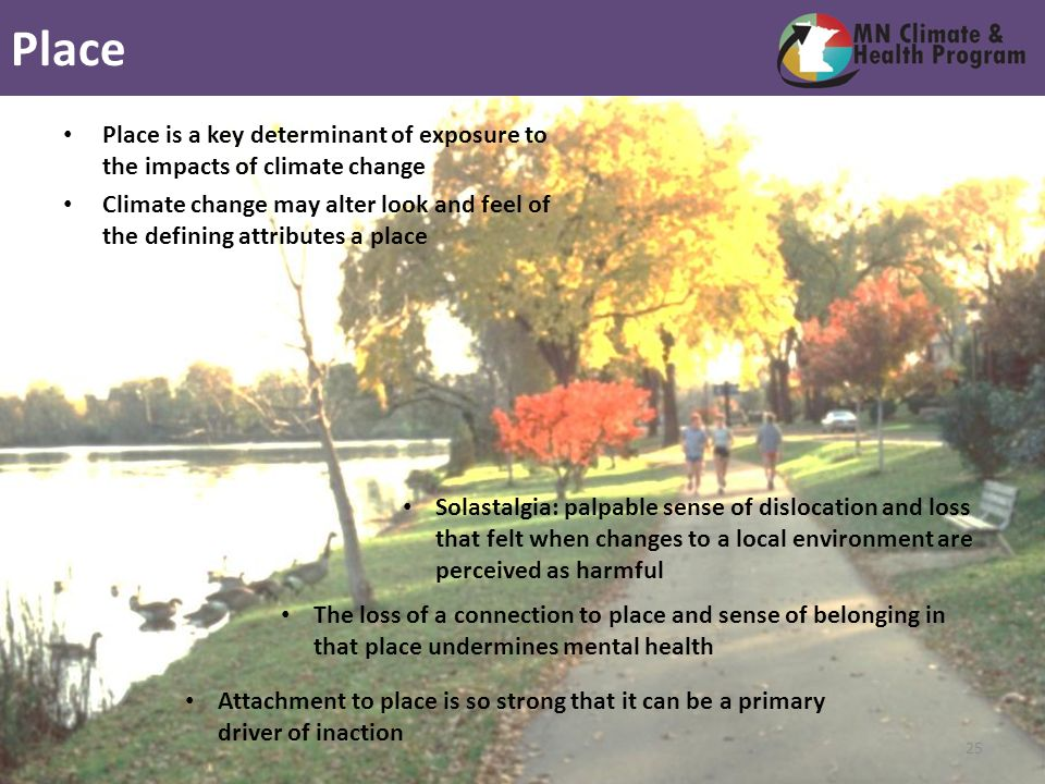 Attachment to place is so strong that it can be a primary driver of inaction The loss of a connection to place and sense of belonging in that place undermines mental health Solastalgia: palpable sense of dislocation and loss that felt when changes to a local environment are perceived as harmful Place is a key determinant of exposure to the impacts of climate change Climate change may alter look and feel of the defining attributes a place Place 25