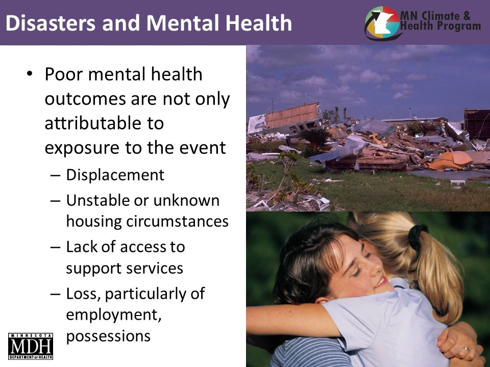 Poor mental health outcomes are not only attributable to exposure to the event – Displacement – Unstable or unknown housing circumstances – Lack of access to support services – Loss, particularly of employment, possessions Disasters and Mental Health 28